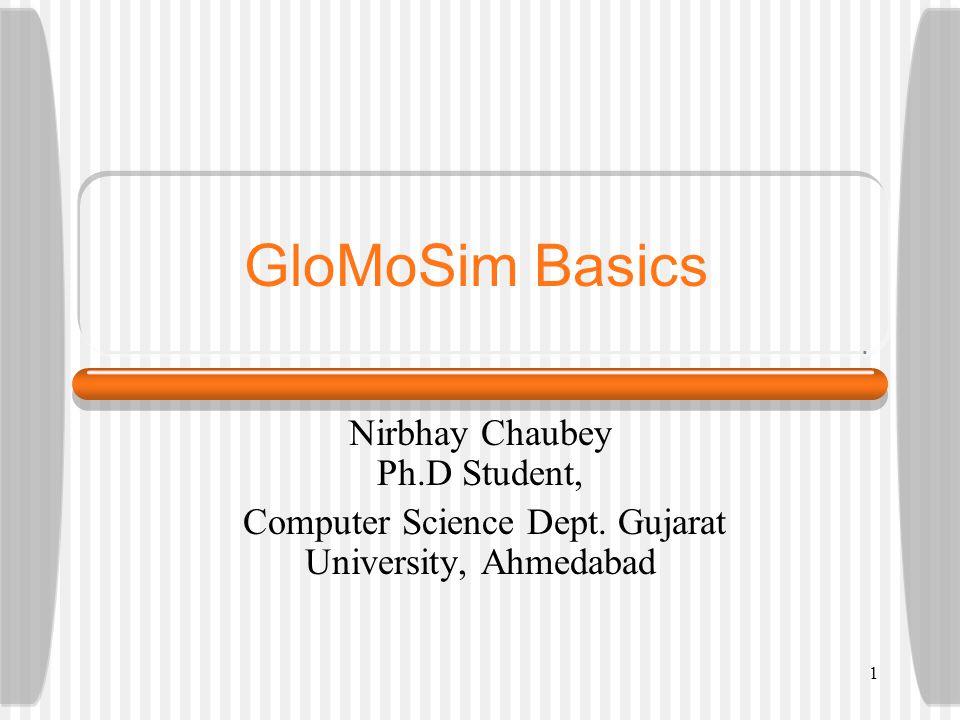 GloMoSim Basics Nirbhay Chaubey Ph.D Student, Computer Science Dept. Gujarat University, Ahmedabad 1