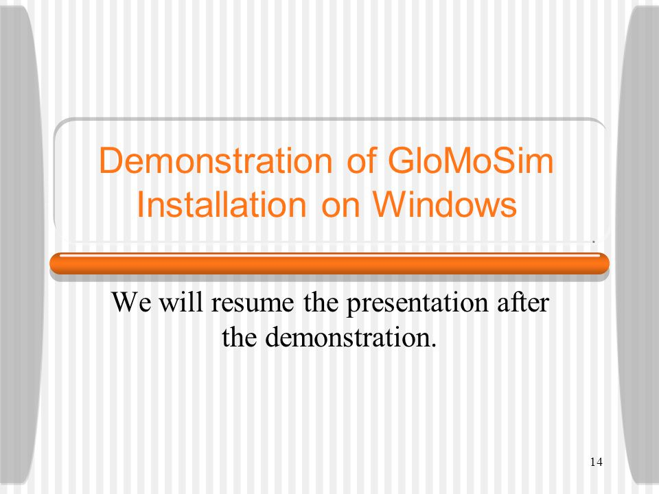 Demonstration of GloMoSim Installation on Windows We will resume the presentation after the demonstration.