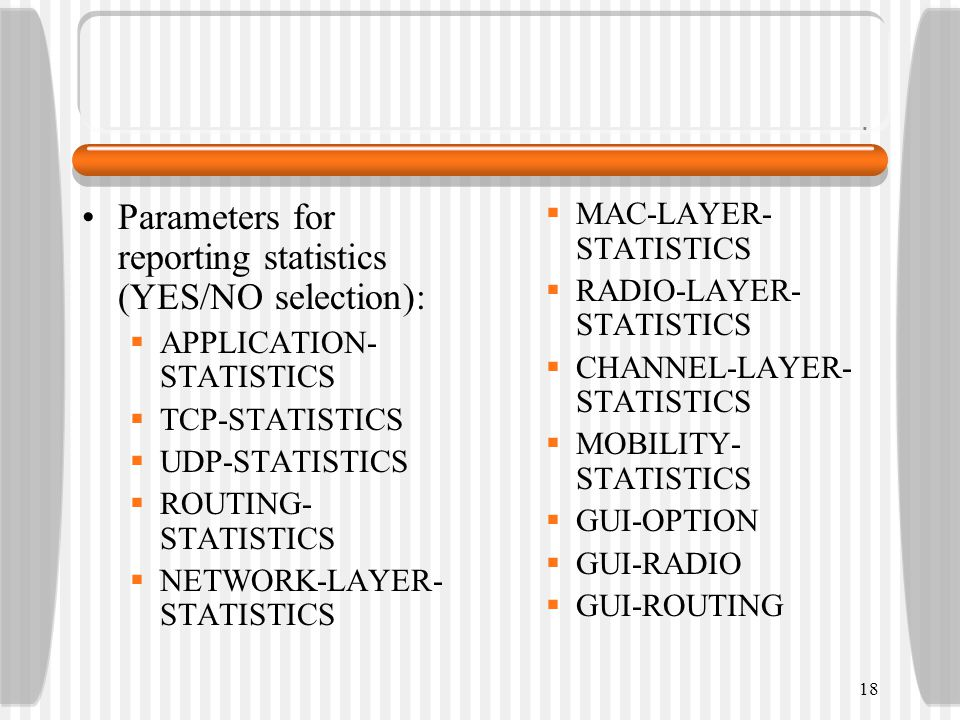 Parameters for reporting statistics (YES/NO selection):  APPLICATION- STATISTICS  TCP-STATISTICS  UDP-STATISTICS  ROUTING- STATISTICS  NETWORK-LAYER- STATISTICS  MAC-LAYER- STATISTICS  RADIO-LAYER- STATISTICS  CHANNEL-LAYER- STATISTICS  MOBILITY- STATISTICS  GUI-OPTION  GUI-RADIO  GUI-ROUTING 18