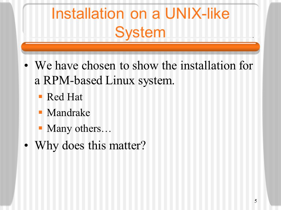 Installation on a UNIX-like System We have chosen to show the installation for a RPM-based Linux system.
