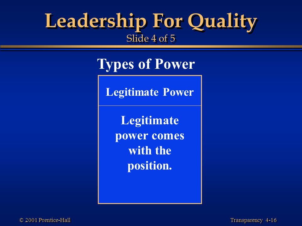 Transparency 4-16 © 2001 Prentice-Hall Leadership For Quality Slide 4 of 5 Types of Power Legitimate Power Legitimate power comes with the position.