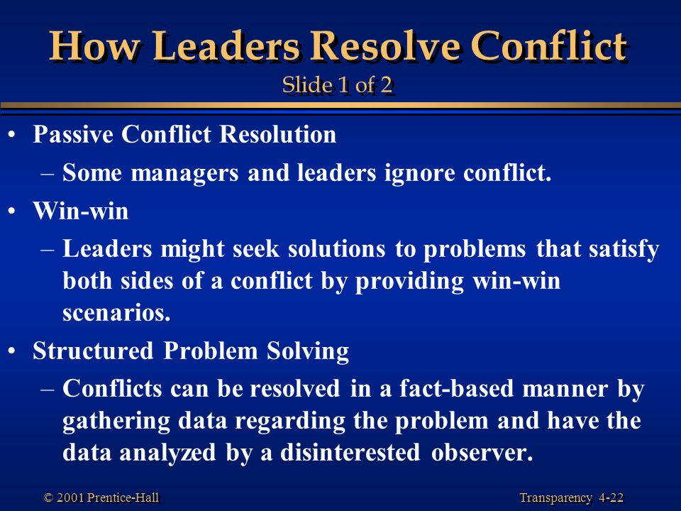 Transparency 4-22 © 2001 Prentice-Hall How Leaders Resolve Conflict Slide 1 of 2 Passive Conflict Resolution –Some managers and leaders ignore conflic