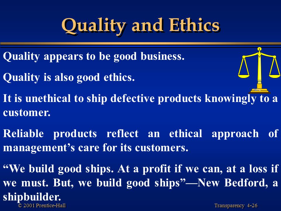 Transparency 4-26 © 2001 Prentice-Hall Quality and Ethics Quality appears to be good business. Quality is also good ethics. It is unethical to ship de