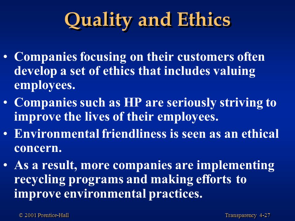 Transparency 4-27 © 2001 Prentice-Hall Quality and Ethics Companies focusing on their customers often develop a set of ethics that includes valuing em