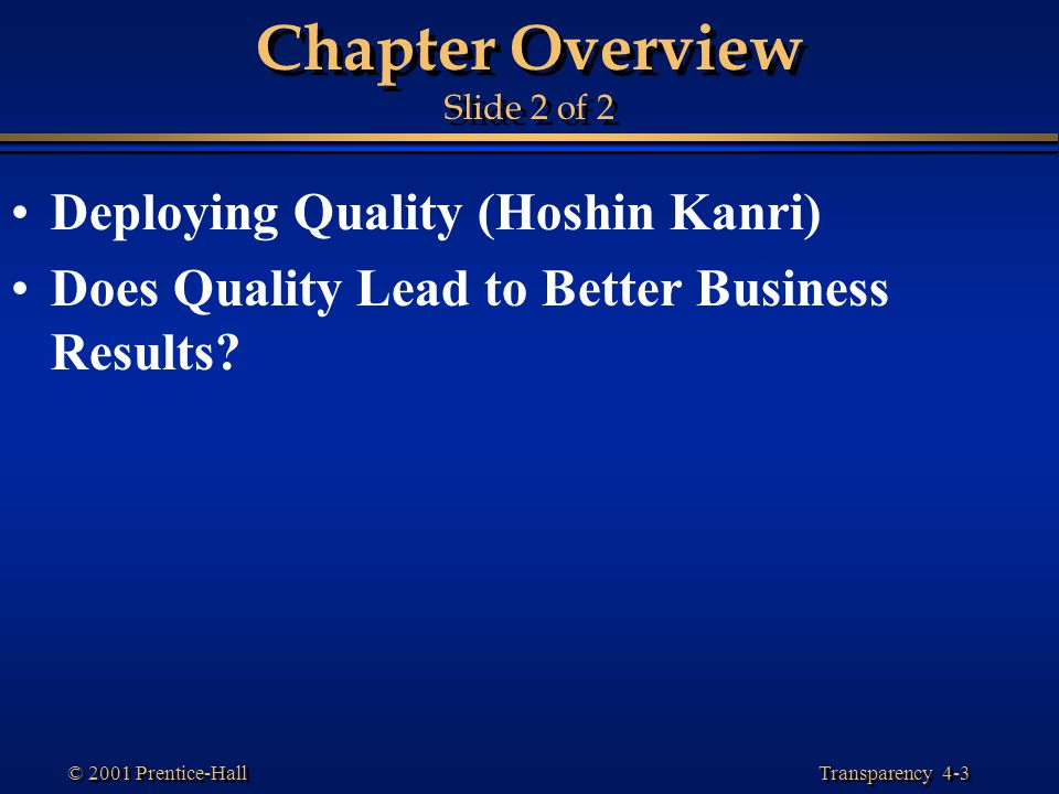 Transparency 4-3 © 2001 Prentice-Hall Chapter Overview Slide 2 of 2 Deploying Quality (Hoshin Kanri) Does Quality Lead to Better Business Results?