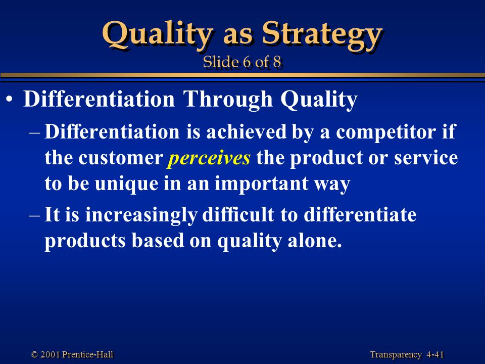 Transparency 4-41 © 2001 Prentice-Hall Quality as Strategy Slide 6 of 8 Differentiation Through Quality –Differentiation is achieved by a competitor i