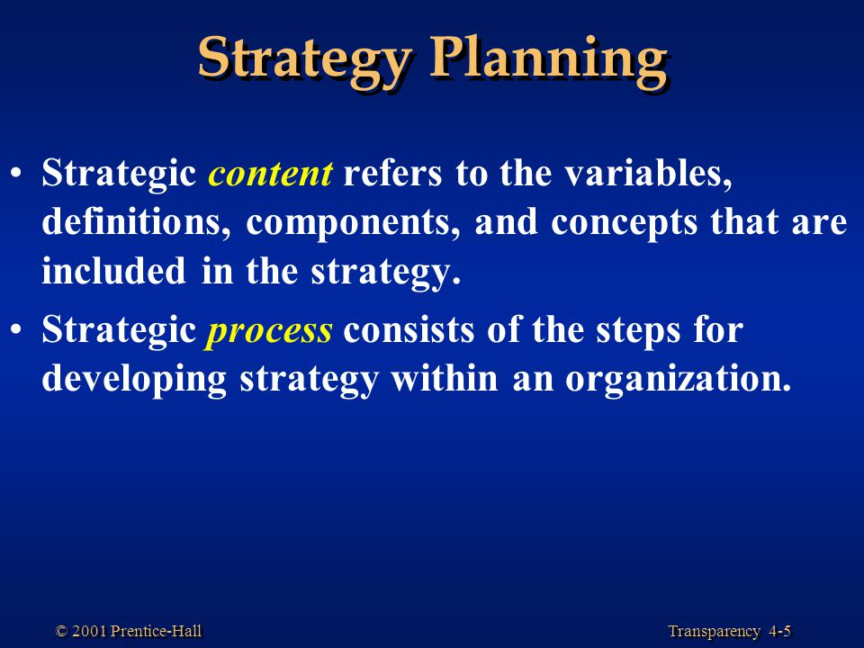 Transparency 4-5 © 2001 Prentice-Hall Strategy Planning Strategic content refers to the variables, definitions, components, and concepts that are incl