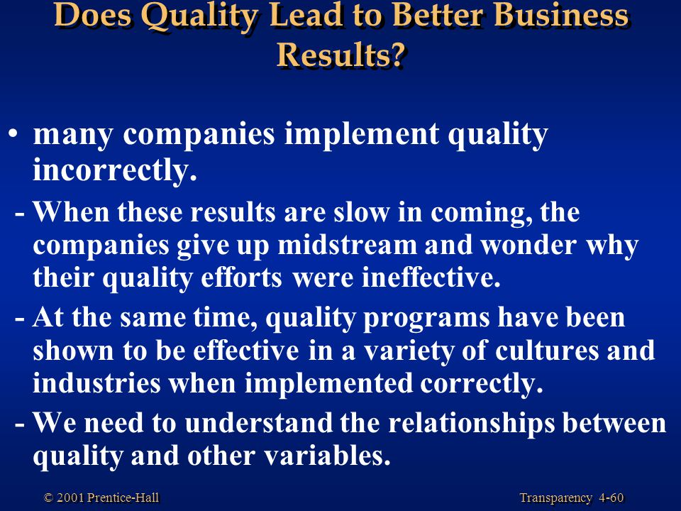 Transparency 4-60 © 2001 Prentice-Hall Does Quality Lead to Better Business Results? many companies implement quality incorrectly. - When these result
