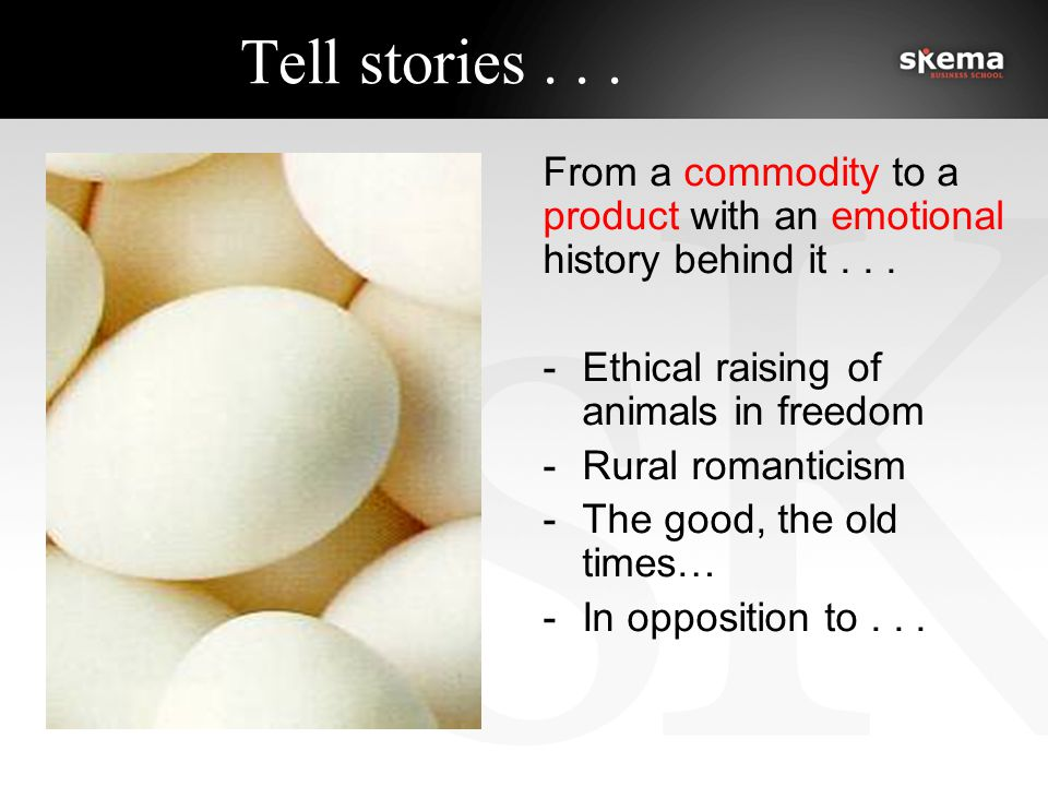 Tell stories... From a commodity to a product with an emotional history behind it...