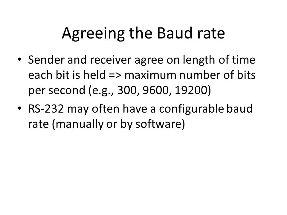 Agreeing the Baud rate Sender and receiver agree on length of time each bit is held => maximum number of bits per second (e.g., 300, 9600, 19200) RS-2