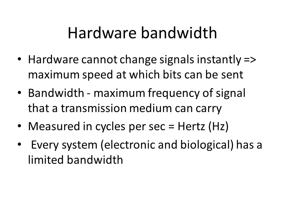 Hardware bandwidth Hardware cannot change signals instantly => maximum speed at which bits can be sent Bandwidth - maximum frequency of signal that a transmission medium can carry Measured in cycles per sec = Hertz (Hz) Every system (electronic and biological) has a limited bandwidth