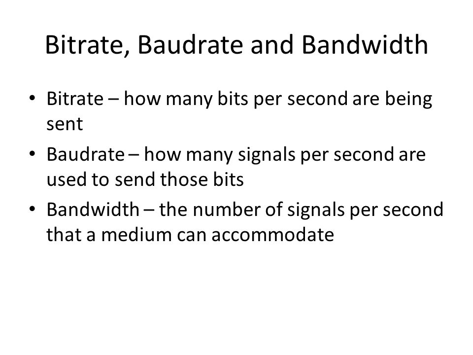 Bitrate, Baudrate and Bandwidth Bitrate – how many bits per second are being sent Baudrate – how many signals per second are used to send those bits B