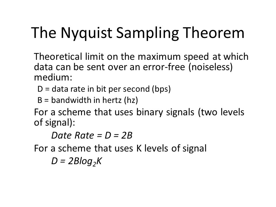 The Nyquist Sampling Theorem Theoretical limit on the maximum speed at which data can be sent over an error-free (noiseless) medium: D = data rate in bit per second (bps) B = bandwidth in hertz (hz) For a scheme that uses binary signals (two levels of signal): Date Rate = D = 2B For a scheme that uses K levels of signal D = 2Blog 2 K