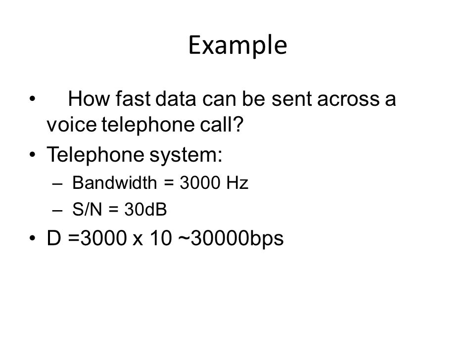 Example  How fast data can be sent across a voice telephone call? Telephone system: – Bandwidth = 3000 Hz – S/N = 30dB D =3000 x 10 ~30000bps