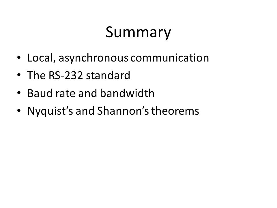 Summary Local, asynchronous communication The RS-232 standard Baud rate and bandwidth Nyquist's and Shannon's theorems