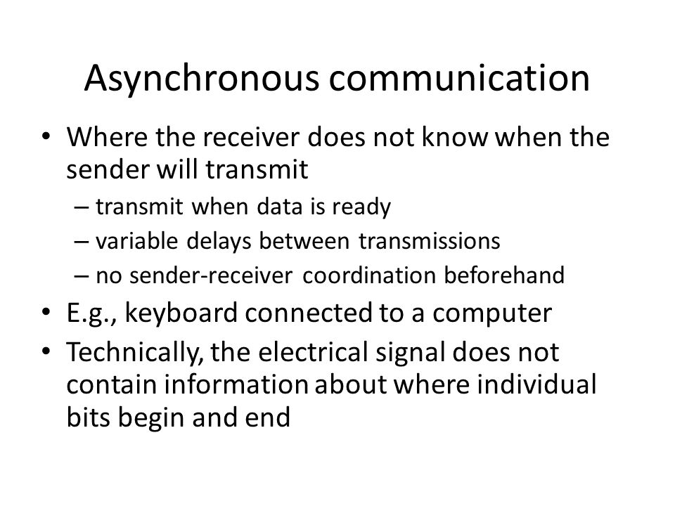 Asynchronous communication Where the receiver does not know when the sender will transmit – transmit when data is ready – variable delays between transmissions – no sender-receiver coordination beforehand E.g., keyboard connected to a computer Technically, the electrical signal does not contain information about where individual bits begin and end
