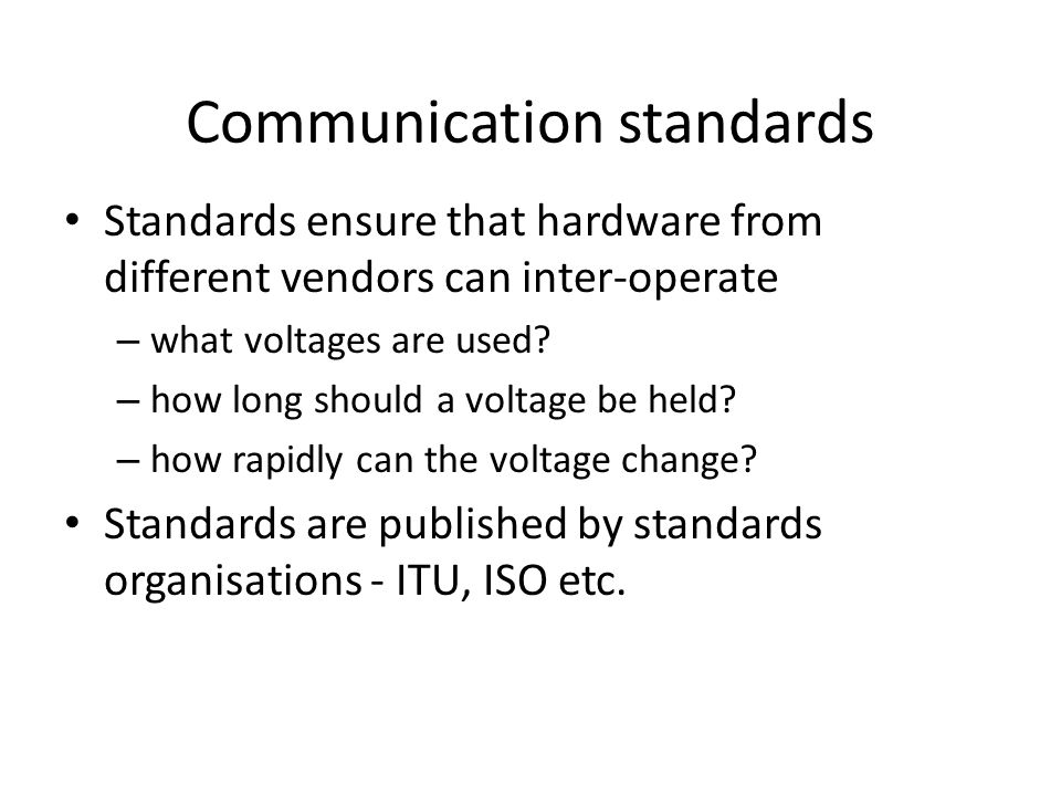 Communication standards Standards ensure that hardware from different vendors can inter-operate – what voltages are used? – how long should a voltage