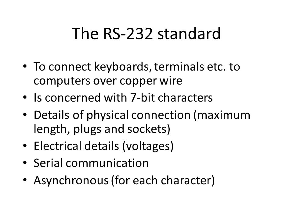 The RS-232 standard To connect keyboards, terminals etc. to computers over copper wire Is concerned with 7-bit characters Details of physical connecti