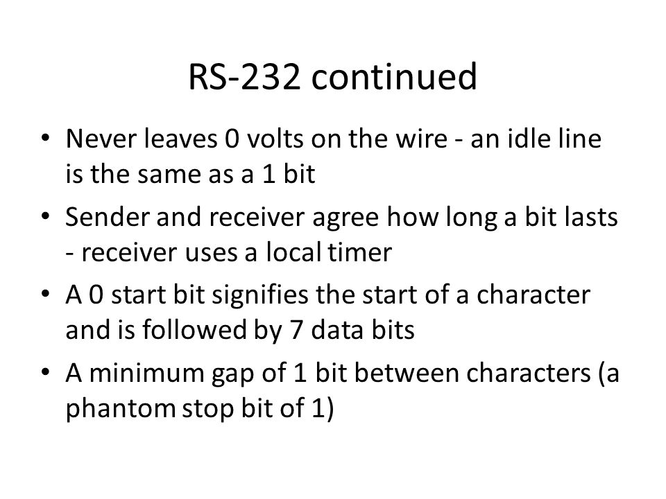 RS-232 continued Never leaves 0 volts on the wire - an idle line is the same as a 1 bit Sender and receiver agree how long a bit lasts - receiver uses a local timer A 0 start bit signifies the start of a character and is followed by 7 data bits A minimum gap of 1 bit between characters (a phantom stop bit of 1)