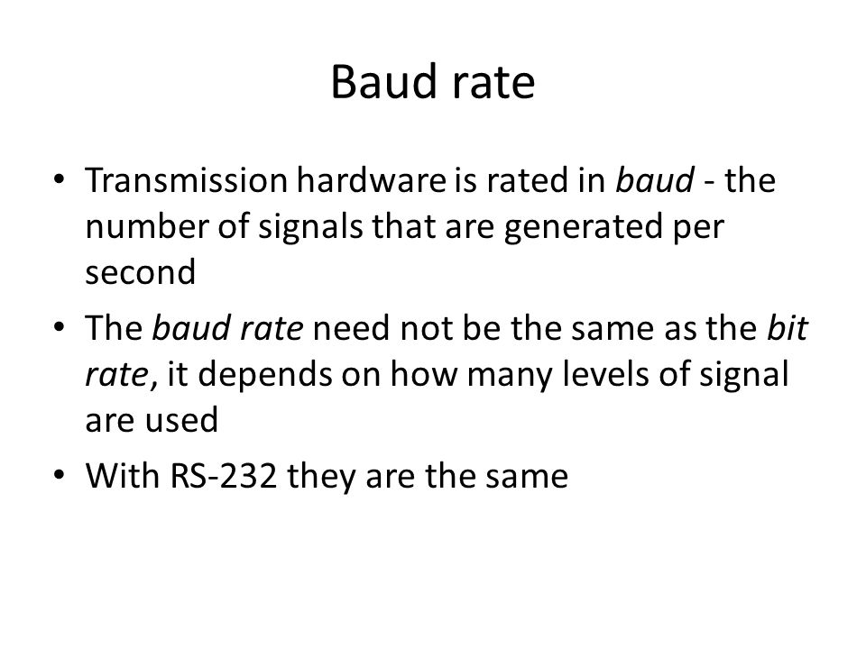 Baud rate Transmission hardware is rated in baud - the number of signals that are generated per second The baud rate need not be the same as the bit rate, it depends on how many levels of signal are used With RS-232 they are the same