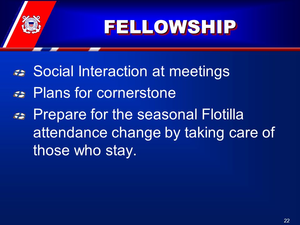 FELLOWSHIPFELLOWSHIP Social Interaction at meetings Plans for cornerstone Prepare for the seasonal Flotilla attendance change by taking care of those who stay.
