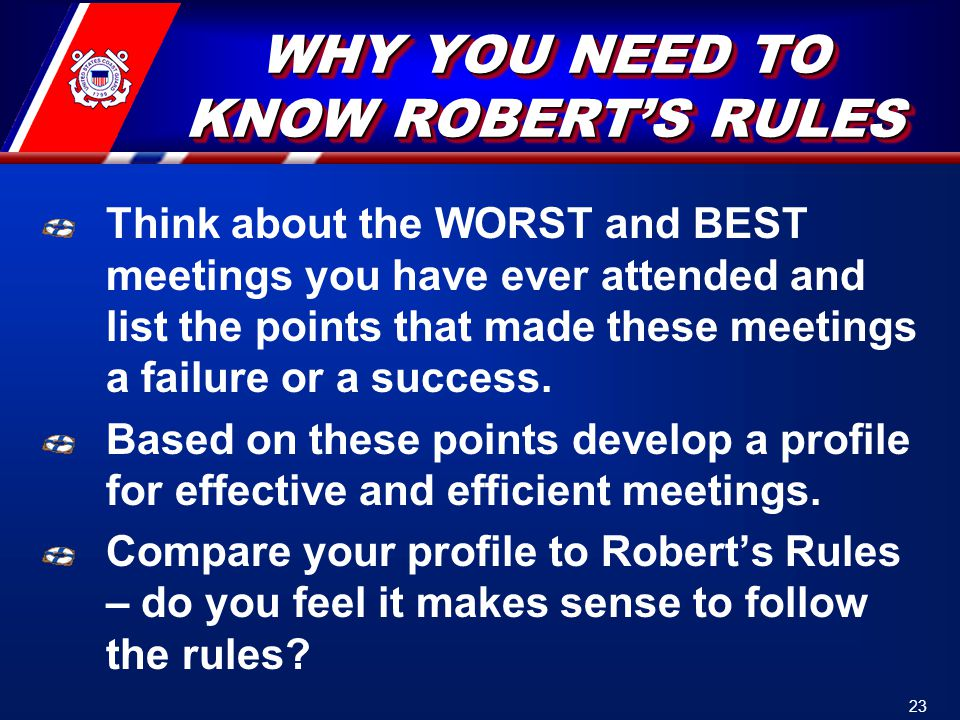 WHY YOU NEED TO KNOW ROBERT'S RULES Think about the WORST and BEST meetings you have ever attended and list the points that made these meetings a failure or a success.