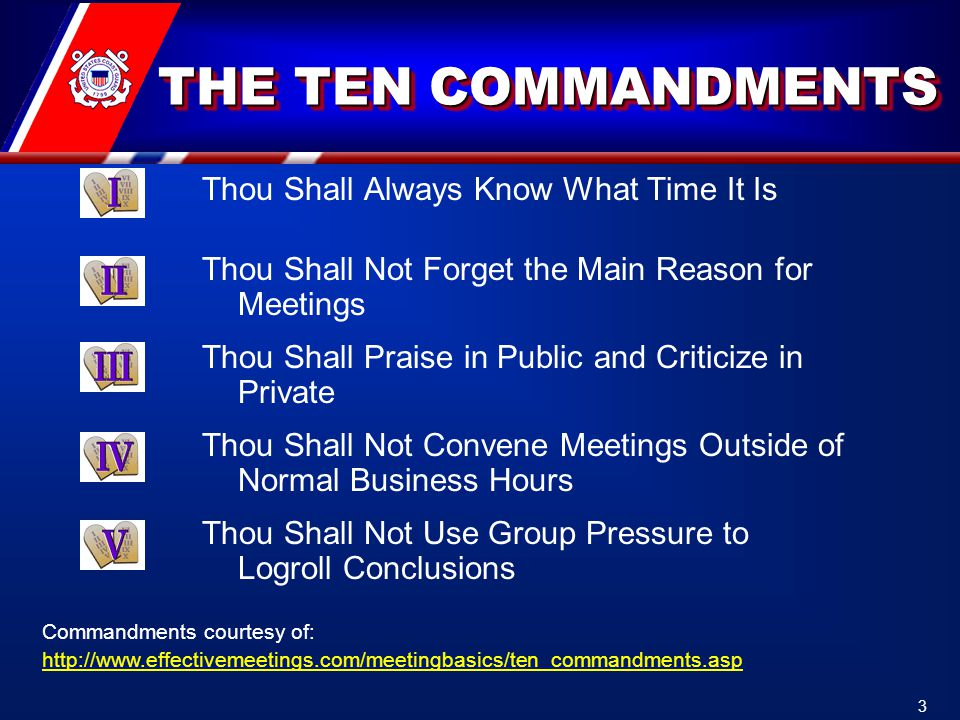 THE TEN COMMANDMENTS Thou Shall Always Know What Time It Is Thou Shall Not Forget the Main Reason for Meetings Thou Shall Praise in Public and Criticize in Private Thou Shall Not Convene Meetings Outside of Normal Business Hours Thou Shall Not Use Group Pressure to Logroll Conclusions Commandments courtesy of: http://www.effectivemeetings.com/meetingbasics/ten_commandments.asp 3