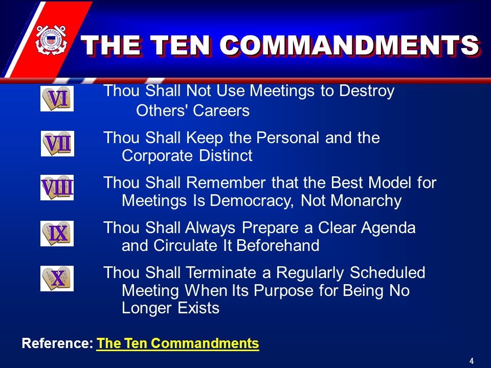 THE TEN COMMANDMENTS THE TEN COMMANDMENTS Thou Shall Not Use Meetings to Destroy Others Careers Thou Shall Keep the Personal and the Corporate Distinct Thou Shall Remember that the Best Model for Meetings Is Democracy, Not Monarchy Thou Shall Always Prepare a Clear Agenda and Circulate It Beforehand Thou Shall Terminate a Regularly Scheduled Meeting When Its Purpose for Being No Longer Exists Reference: The Ten CommandmentsThe Ten Commandments 4