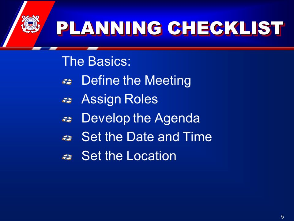 PLANNING CHECKLIST PLANNING CHECKLIST The Basics: Define the Meeting Assign Roles Develop the Agenda Set the Date and Time Set the Location 5