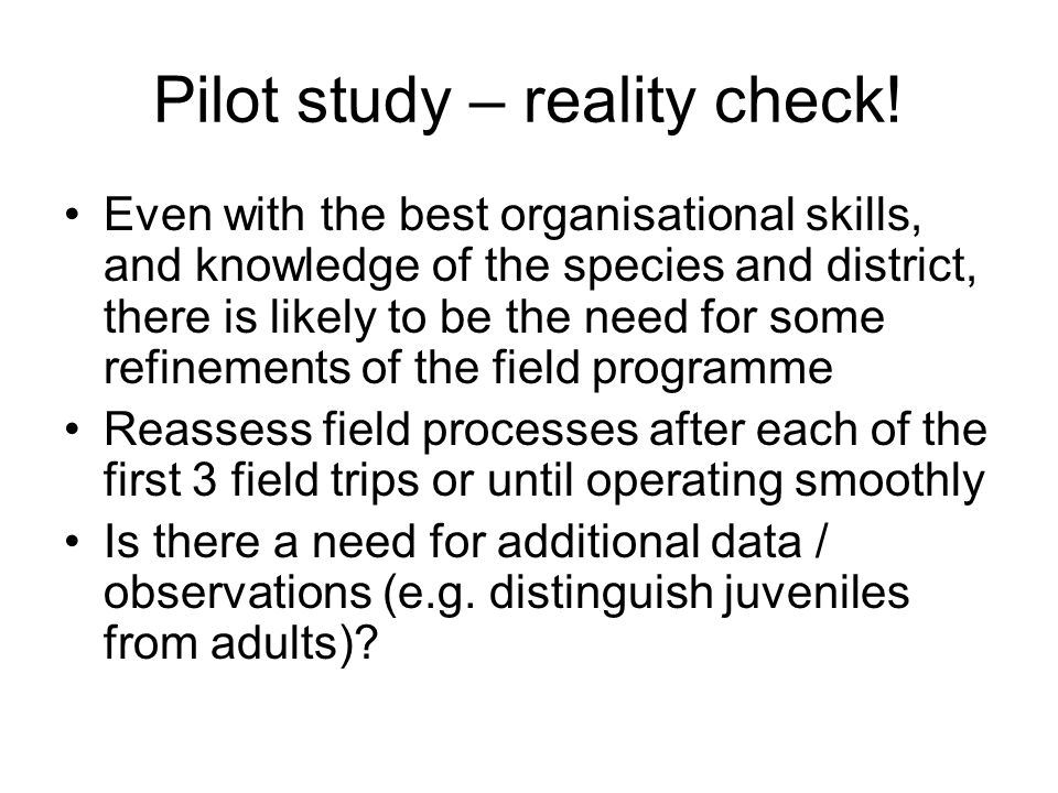 Pilot study – reality check! Even with the best organisational skills, and knowledge of the species and district, there is likely to be the need for s