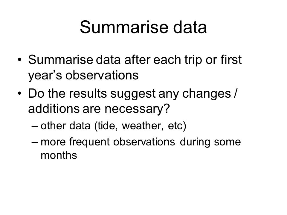Summarise data Summarise data after each trip or first year's observations Do the results suggest any changes / additions are necessary? –other data (
