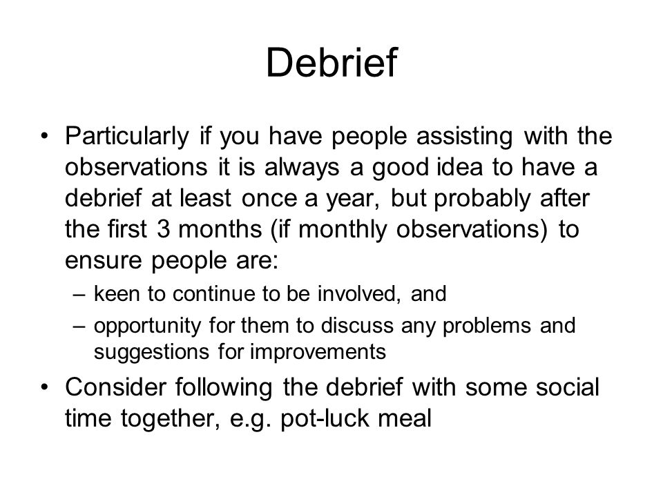 Debrief Particularly if you have people assisting with the observations it is always a good idea to have a debrief at least once a year, but probably