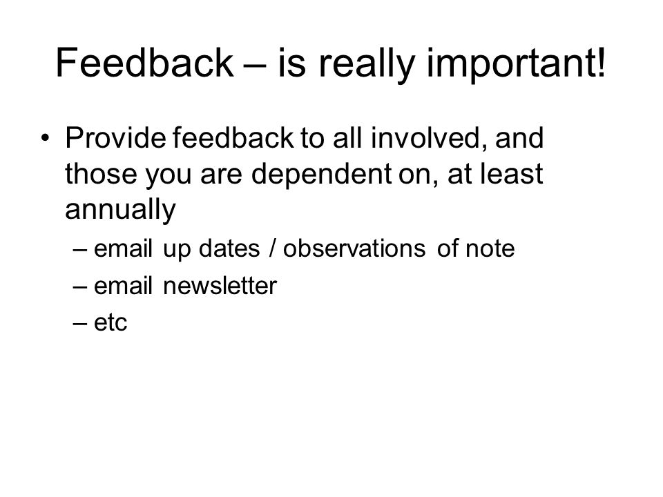 Feedback – is really important! Provide feedback to all involved, and those you are dependent on, at least annually –email up dates / observations of