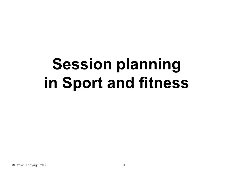 Session planning in Sport and fitness © Crown copyright 2006 1