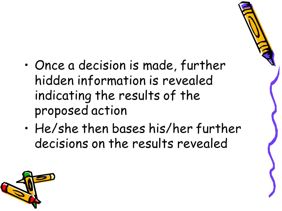 Once a decision is made, further hidden information is revealed indicating the results of the proposed action He/she then bases his/her further decisions on the results revealed