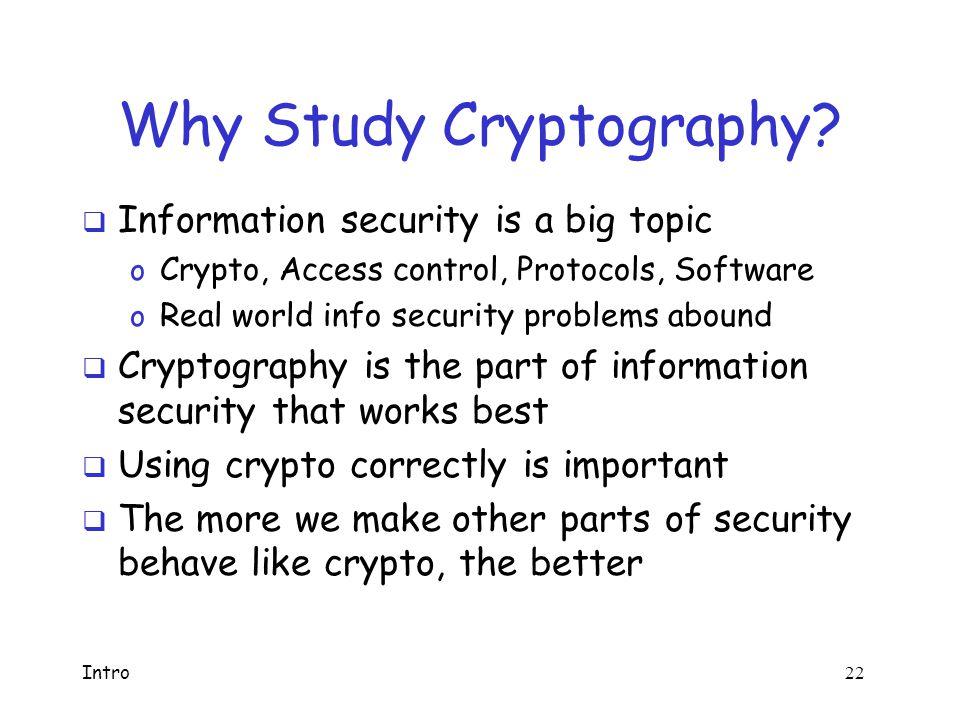 Intro 21 Applied Cryptanalysis: Overview  Block ciphers o Hellman's TMTO, CMEA, Akelarre, FEAL  Hash functions o Nostradamus attack, MD4, MD5  Public key crypto o Knapsack, Diffie-Hellman, Arithmetica, RSA, Rabin, NTRU, ElGamal o Factoring, discrete log, timing, glitching