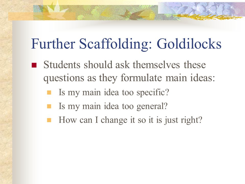 Further Scaffolding: Goldilocks Students should ask themselves these questions as they formulate main ideas: Is my main idea too specific.