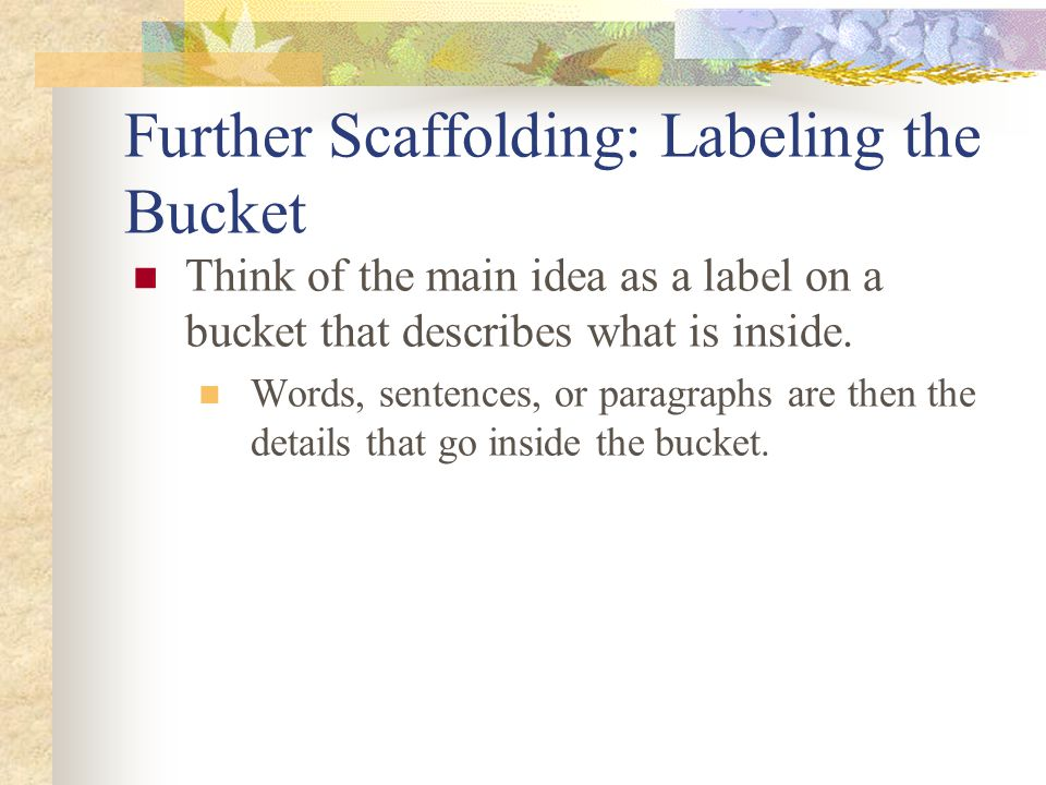 Further Scaffolding: Labeling the Bucket Think of the main idea as a label on a bucket that describes what is inside.