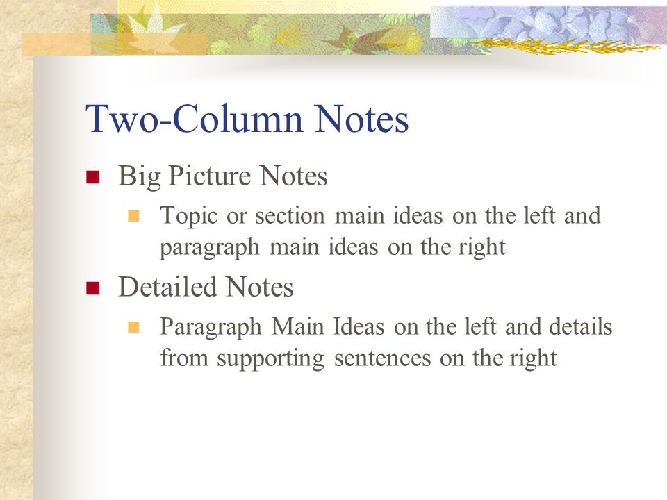 Two-Column Notes Big Picture Notes Topic or section main ideas on the left and paragraph main ideas on the right Detailed Notes Paragraph Main Ideas on the left and details from supporting sentences on the right