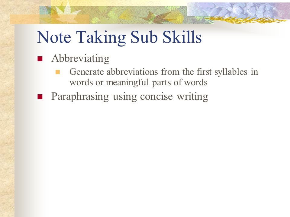 Note Taking Sub Skills Abbreviating Generate abbreviations from the first syllables in words or meaningful parts of words Paraphrasing using concise writing
