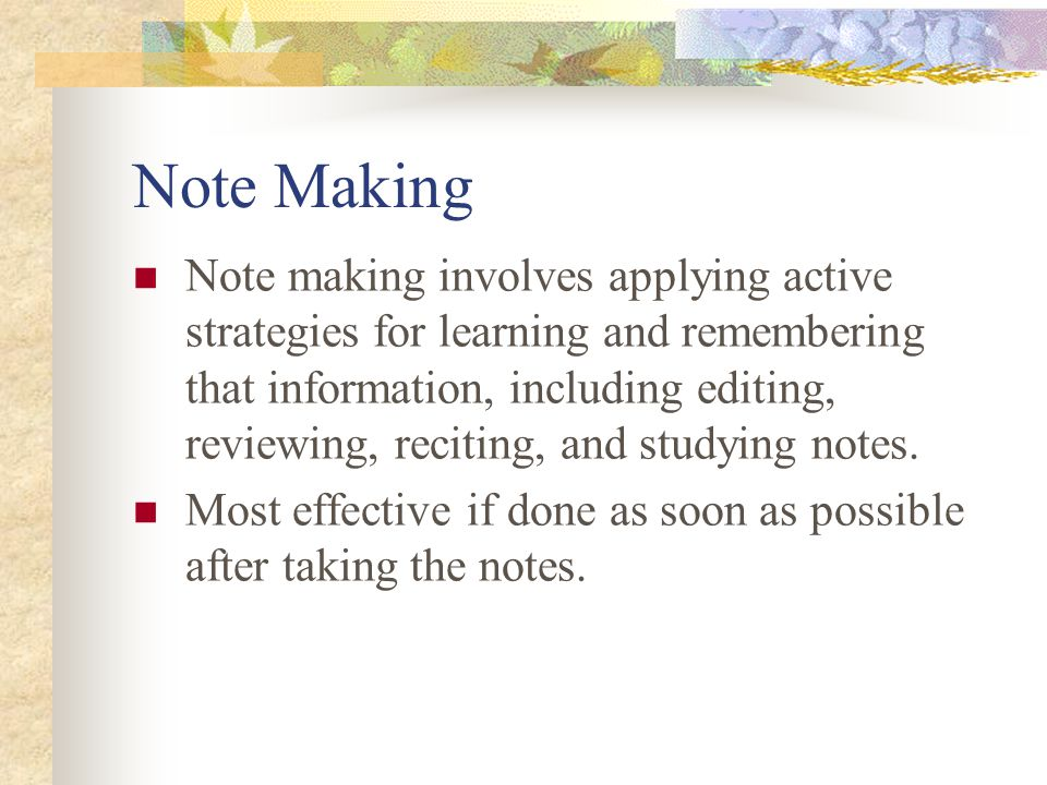 Note Making Note making involves applying active strategies for learning and remembering that information, including editing, reviewing, reciting, and studying notes.