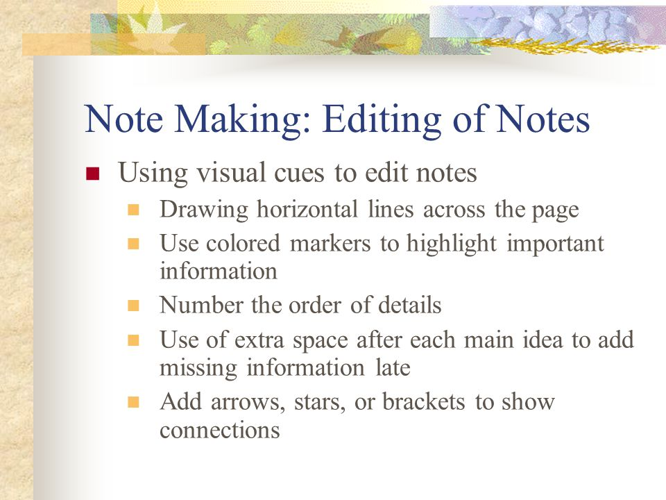 Note Making: Editing of Notes Using visual cues to edit notes Drawing horizontal lines across the page Use colored markers to highlight important information Number the order of details Use of extra space after each main idea to add missing information late Add arrows, stars, or brackets to show connections