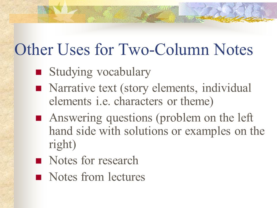 Other Uses for Two-Column Notes Studying vocabulary Narrative text (story elements, individual elements i.e.