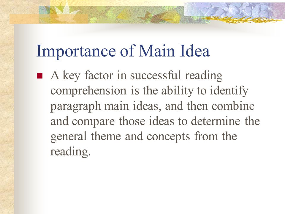 Importance of Main Idea A key factor in successful reading comprehension is the ability to identify paragraph main ideas, and then combine and compare those ideas to determine the general theme and concepts from the reading.