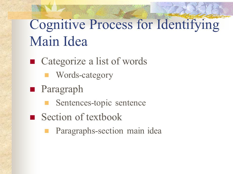 Cognitive Process for Identifying Main Idea Categorize a list of words Words-category Paragraph Sentences-topic sentence Section of textbook Paragraphs-section main idea