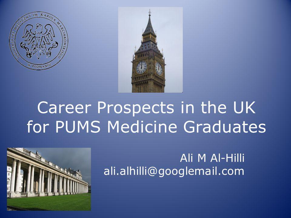 Career Prospects in the UK for PUMS Medicine Graduates Ali M Al-Hilli ali.alhilli@googlemail.com