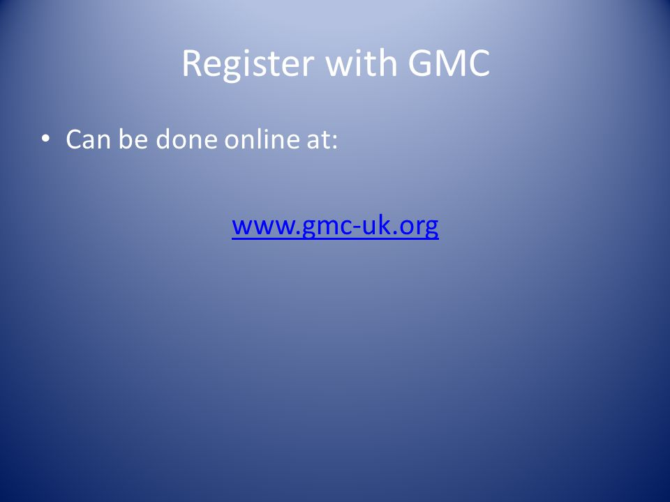 Register with GMC Can be done online at: www.gmc-uk.org