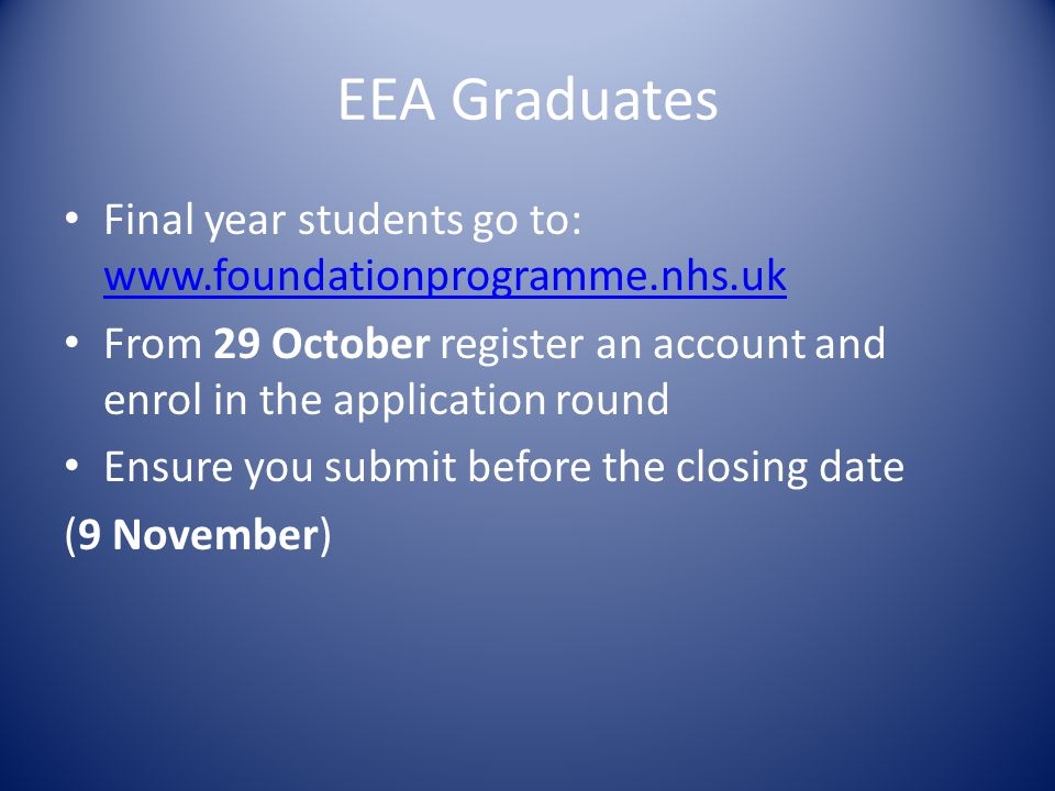 EEA Graduates Final year students go to: www.foundationprogramme.nhs.uk www.foundationprogramme.nhs.uk From 29 October register an account and enrol in the application round Ensure you submit before the closing date (9 November)