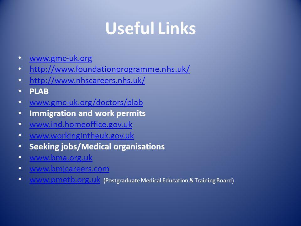 Useful Links www.gmc-uk.org http://www.foundationprogramme.nhs.uk/ http://www.nhscareers.nhs.uk/ PLAB www.gmc-uk.org/doctors/plab Immigration and work permits www.ind.homeoffice.gov.uk www.workingintheuk.gov.uk Seeking jobs/Medical organisations www.bma.org.uk www.bmjcareers.com www.pmetb.org.uk (Postgraduate Medical Education & Training Board) www.pmetb.org.uk