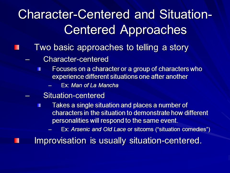 Character-Centered and Situation- Centered Approaches Two basic approaches to telling a story –Character-centered Focuses on a character or a group of characters who experience different situations one after another –Ex: Man of La Mancha –Situation-centered Takes a single situation and places a number of characters in the situation to demonstrate how different personalities will respond to the same event.